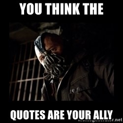 Bane Meme - you think the quotes are your ally