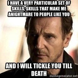 Liam Neeson meme - I have a very particular set of skills, skills that make me anightmare to people like you And I will tickle you till death