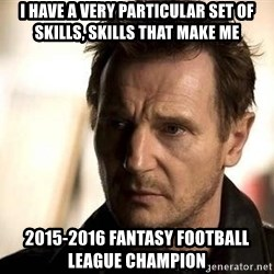 Liam Neeson meme - I have a very particular set of skills, Skills that make me 2015-2016 Fantasy Football league champion