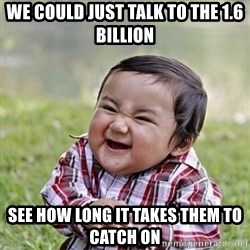 Niño Malvado - Evil Toddler - We could just talk to the 1.6 billion See how long it takes them to catch on
