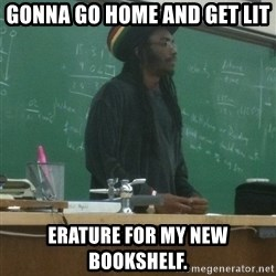 rasta science teacher - Gonna go home and get lit erature for my new bookshelf.
