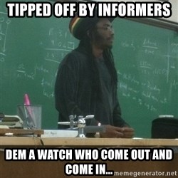 rasta science teacher - Tipped off by informers Dem a watch who come out and come in...
