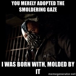 Bane Meme - you merely adopted the smoldering gaze I was born with, molded by it