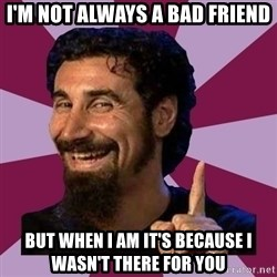 Serj Tankian - I'm not always a bad friend But when I am it's because I WASN'T THERE FOR YOU
