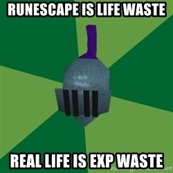 Runescape Advice - Runescape is life waste Real life is exp waste