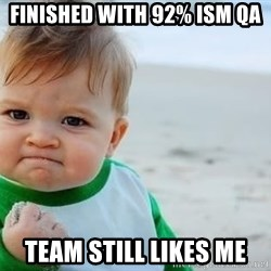 fist pump baby - Finished with 92% ISM QA Team still likes me