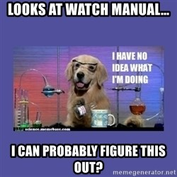 I don't know what i'm doing! dog - Looks at Watch manual... I can probably figure this out?