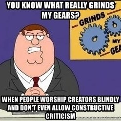 Grinds My Gears Peter Griffin - You know what really grinds my gears? When people worship creators blindly and don't even allow constructive criticism