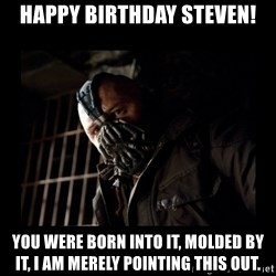 Bane Meme - Happy Birthday Steven! You were born into it, molded by it, I am merely pointing this out.