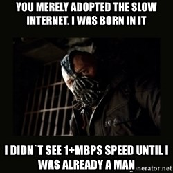 Bane Dark Knight - You merely adopted the slow internet. I was born in it  I didn`t see 1+Mbps speed until I was already a man