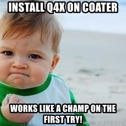 fist pump baby - Install Q4X on coater Works like a champ on the first try!