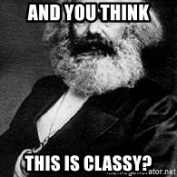 Marx - and you think this is classy?