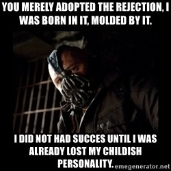 Bane Meme - You merely adopted the Rejection, I was born in it, molded by it. I did not had succes until i was already lost my childish personality.