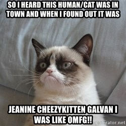Grumpy cat good - So I heard this human/cat was in town and when i found out it was Jeanine CheezyKitten Galvan I was like OMFG!!