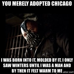 Bane Meme - You merely adopted Chicago I was born into it, molded by it, I only saw winters until I was a man and by then it felt warm to me