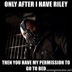 Bane Meme - Only after I have riley then you have my permission to go to bed