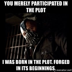 Bane Meme - you merely participated in the plot i was born in the plot. forged in its beginnings.