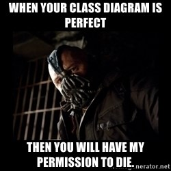 Bane Meme - WHEN YOUR CLASS DIAGRAM IS PERFECT THEN YOU WILL HAVE MY PERMISSION TO DIE.