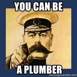 your country needs you - You can be   a plumber