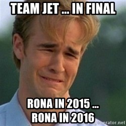 Crying Dawson - TEAM JET ... in FINAL RONA in 2015 ...                   RONA in 2016