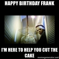 Michael Myers - Happy Birthday Frank I'm here to help you cut the cake