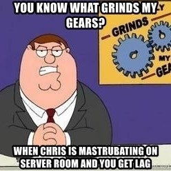 Grinds My Gears Peter Griffin - You know what grinds my gears? When Chris is mastrubating on server room and you get lag
