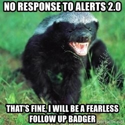 Honey Badger Actual - No response to Alerts 2.0 That's fine, I will be a fearless follow up badger