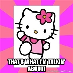 Hello Kitty -  That's what I'm talkin' about!