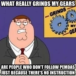Grinds My Gears Peter Griffin - What really grinds my gears  are people who don't follow PEMDAS just because there's no instruction