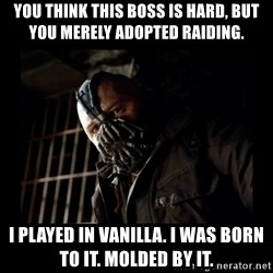Bane Meme - You think this boss is hard, but you merely adopted raiding. I played in vanilla. I was born to it. Molded by it.