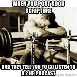 Sad Bodybuilder - When you post good scripture  and they tell you to go listen to a 2 hr podcast