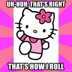 Hello Kitty - Uh-huh, that's right that's how i roll
