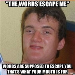 "High 10 guy - ""The Words Escape Me"" Words are supposed to escape you, that's what your mouth is for"