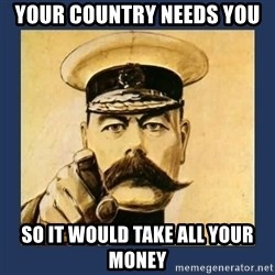your country needs you - your country needs you so it would take all your money