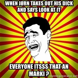 Yao Ming trollface - When jørn takes out his dick and says LOOK AT IT  everyone itsss that an Marki ?