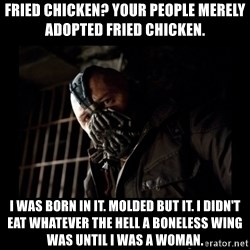 Bane Meme - Fried Chicken? Your people merely adopted fried chicken. I was born in it. Molded but it. I didn't eat whatever the hell a boneless wing was until I was a woman.