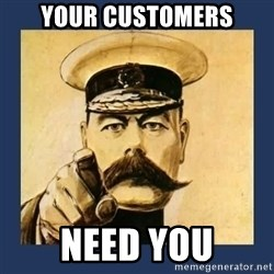 your country needs you - YOUR CUSTOMERS NEED YOU