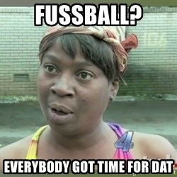 Everybody got time for that - FUSSBALL?  everybody got time for dat