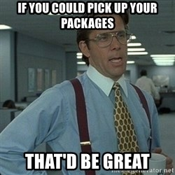 Yeah that'd be great... - if you could pick up your packages that'd be great
