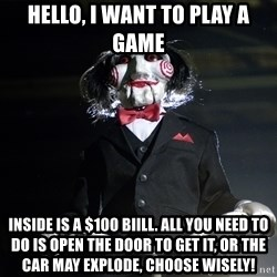 Jigsaw - HELLO, I WANT TO PLAY A GAME INSIDE IS A $100 BIiLL. ALL YOU NEED TO DO IS OPEN THE DOOR TO GET IT, OR THE CAR MAY EXPLODE, CHOOSE WISELY!
