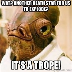 Ackbar - wat? another death star for us to explode? it's a trope!