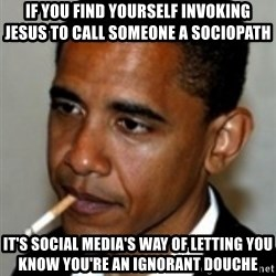 No Bullshit Obama - If you find yourself invoking jesus to call someone a sociopath it's social media's way of letting you know you're an ignorant douche