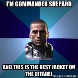 Blatant Commander Shepard - i'm commander shepard and this is the best jacket on the citadel
