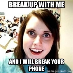Overprotective Girlfriend - break up with me and I will break your phone