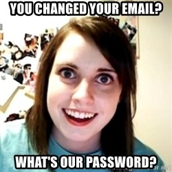 obsessed girlfriend - You changed your email? what's our password?