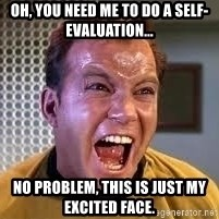 Screaming Captain Kirk - Oh, you need me to do a self-evaluation... No problem, this is just my excited face.