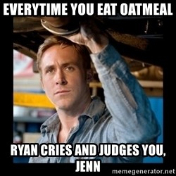 Confused Ryan Gosling - everytime you eat oatmeal  ryan cries and judges you, Jenn