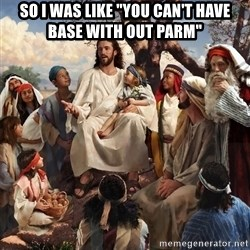"storytime jesus - So I was like ""You can't have base with out Parm"""