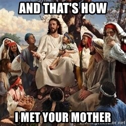 storytime jesus - and that's how I met your mother