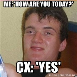 High 10 guy - Me: 'How are you today?' Cx: 'Yes'